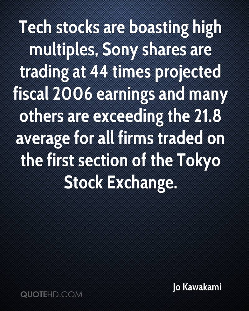 Tech stocks are boasting high multiples, Sony shares are trading at 44 times projected fiscal 2006 earnings and many others are exceeding the 21.8 average for all firms traded on the first section of the Tokyo Stock Exchange.