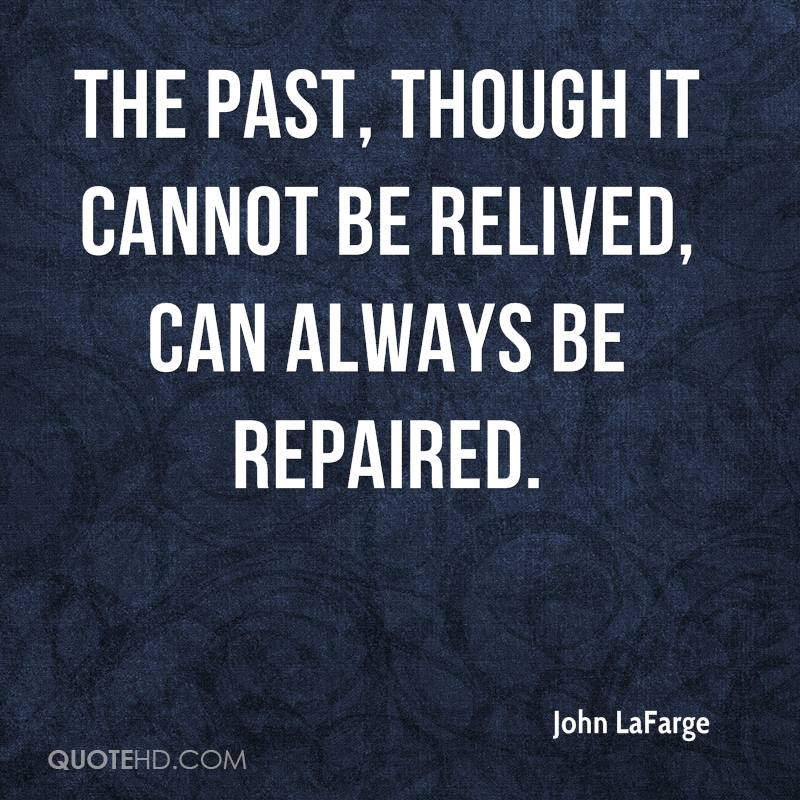 The past, though it cannot be relived, can always be repaired.