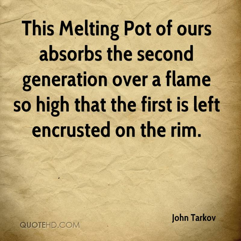 This Melting Pot of ours absorbs the second generation over a flame so high that the first is left encrusted on the rim.