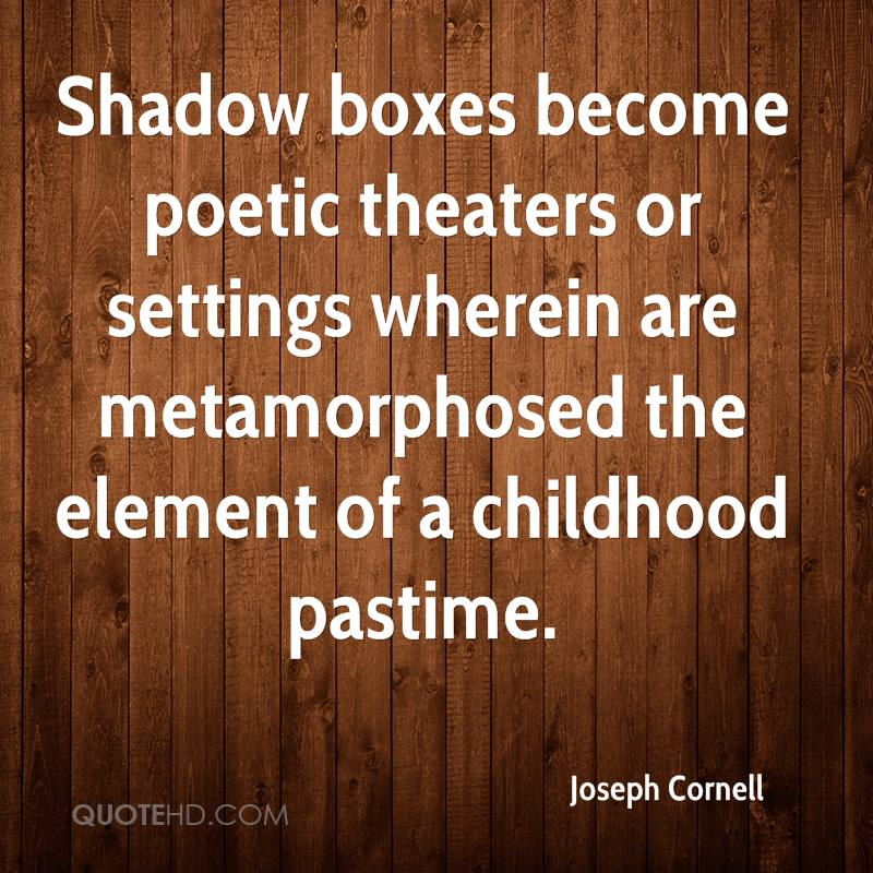 Shadow boxes become poetic theaters or settings wherein are metamorphosed the element of a childhood pastime.