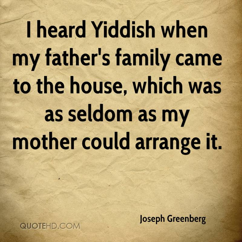 I heard Yiddish when my father's family came to the house, which was as seldom as my mother could arrange it.