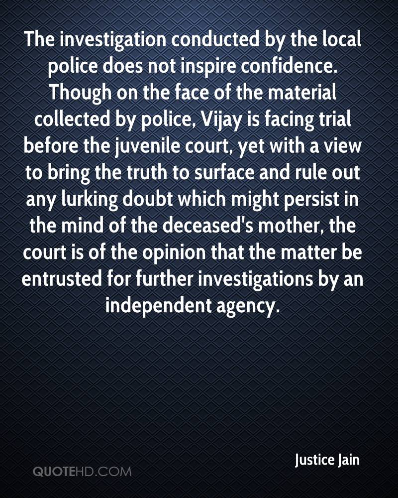 The investigation conducted by the local police does not inspire confidence. Though on the face of the material collected by police, Vijay is facing trial before the juvenile court, yet with a view to bring the truth to surface and rule out any lurking doubt which might persist in the mind of the deceased's mother, the court is of the opinion that the matter be entrusted for further investigations by an independent agency.