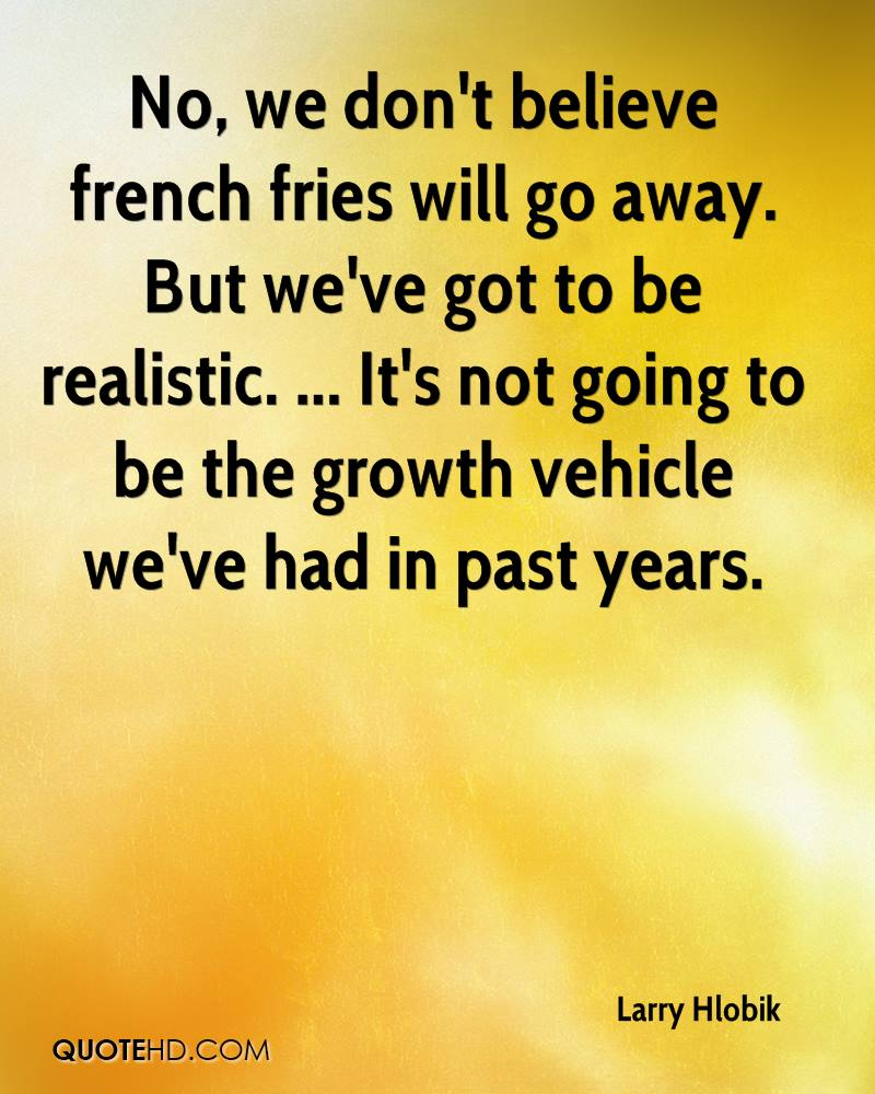 No, we don't believe french fries will go away. But we've got to be realistic. ... It's not going to be the growth vehicle we've had in past years.
