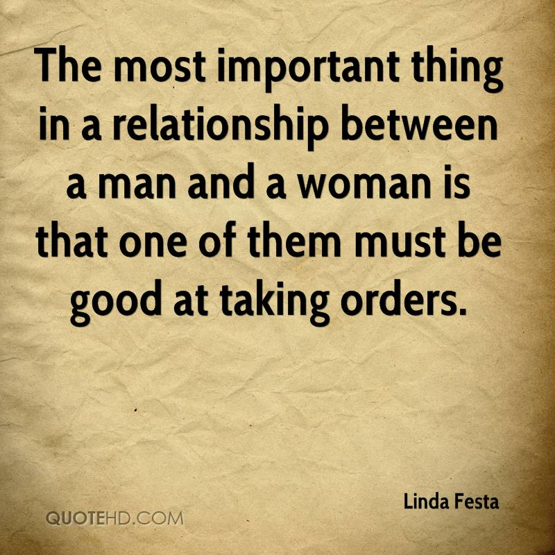The most important thing in a relationship between a man and a woman is that one of them must be good at taking orders.