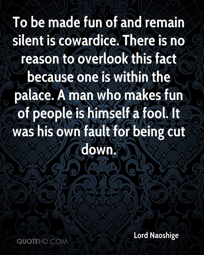 To be made fun of and remain silent is cowardice. There is no reason to overlook this fact because one is within the palace. A man who makes fun of people is himself a fool. It was his own fault for being cut down.