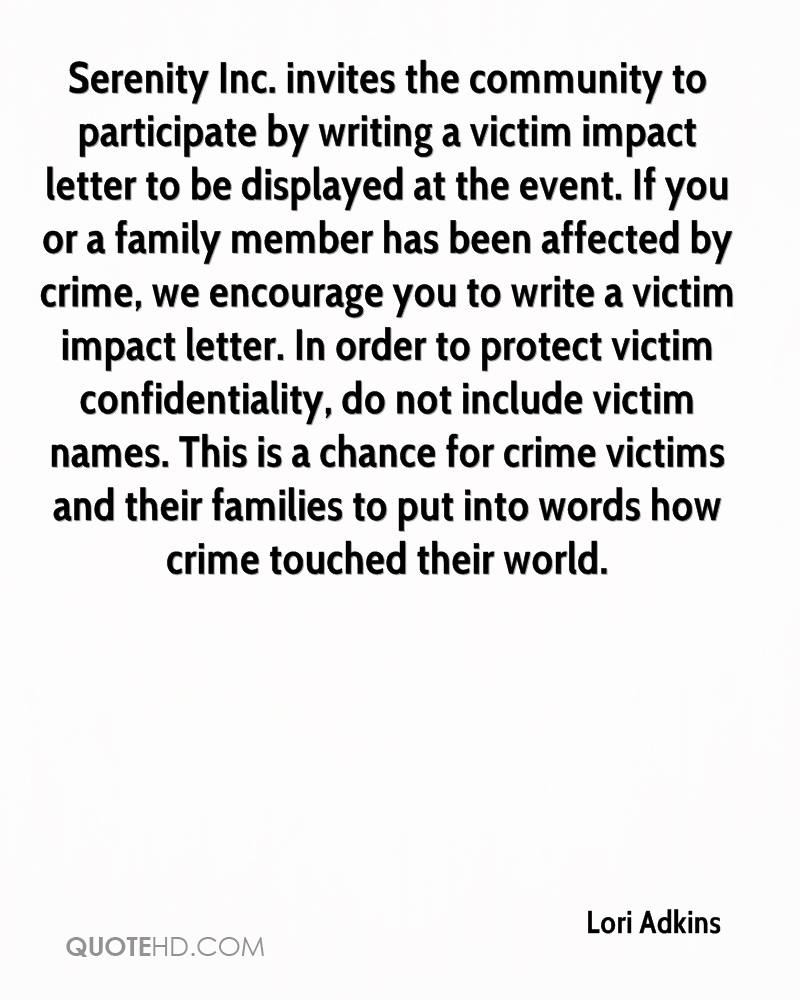 Serenity Inc. invites the community to participate by writing a victim impact letter to be displayed at the event. If you or a family member has been affected by crime, we encourage you to write a victim impact letter. In order to protect victim confidentiality, do not include victim names. This is a chance for crime victims and their families to put into words how crime touched their world.
