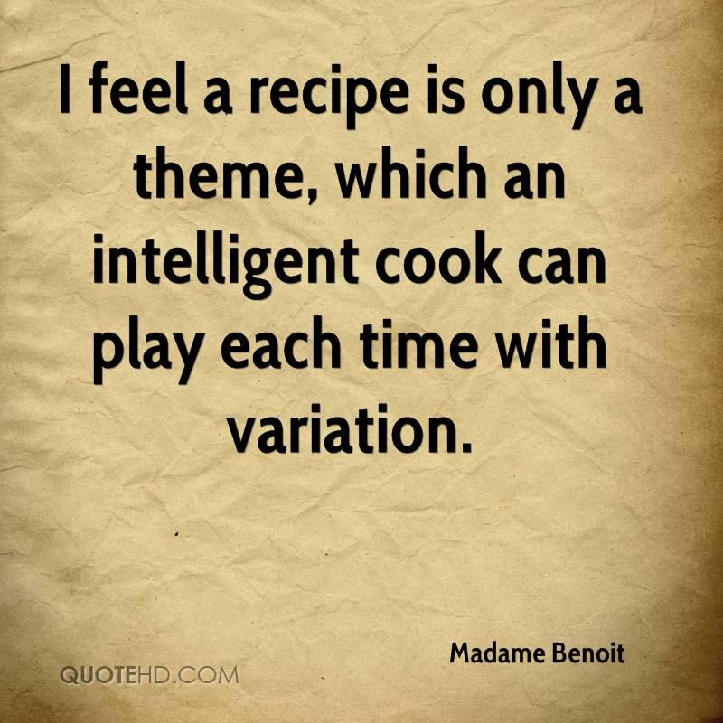 I feel a recipe is only a theme, which an intelligent cook can play each time with variation.