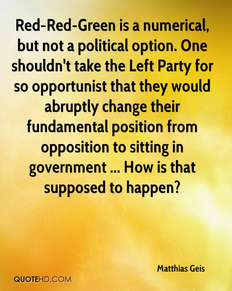 Red-Red-Green is a numerical, but not a political option. One shouldn't take the Left Party for so opportunist that they would abruptly change their fundamental position from opposition to sitting in government ... How is that supposed to happen?