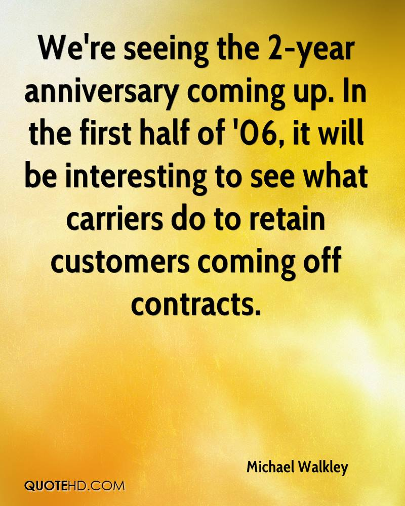 We're seeing the 2-year anniversary coming up. In the first half of '06, it will be interesting to see what carriers do to retain customers coming off contracts.