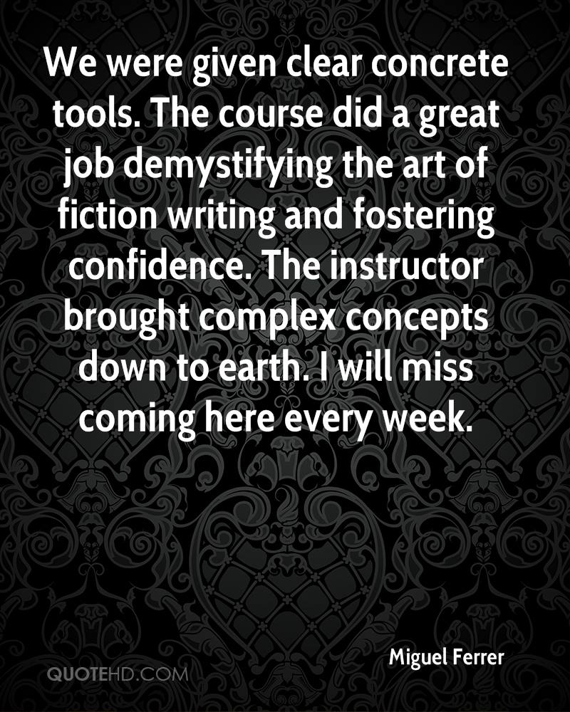 We were given clear concrete tools. The course did a great job demystifying the art of fiction writing and fostering confidence. The instructor brought complex concepts down to earth. I will miss coming here every week.