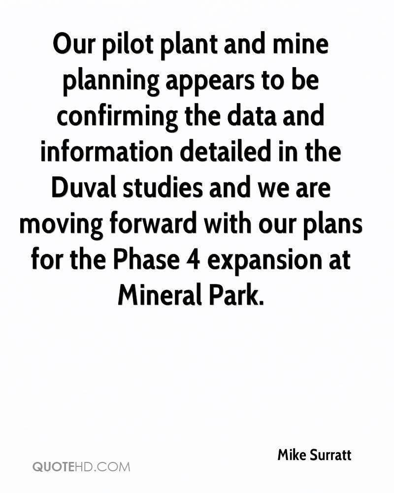 Our pilot plant and mine planning appears to be confirming the data and information detailed in the Duval studies and we are moving forward with our plans for the Phase 4 expansion at Mineral Park.