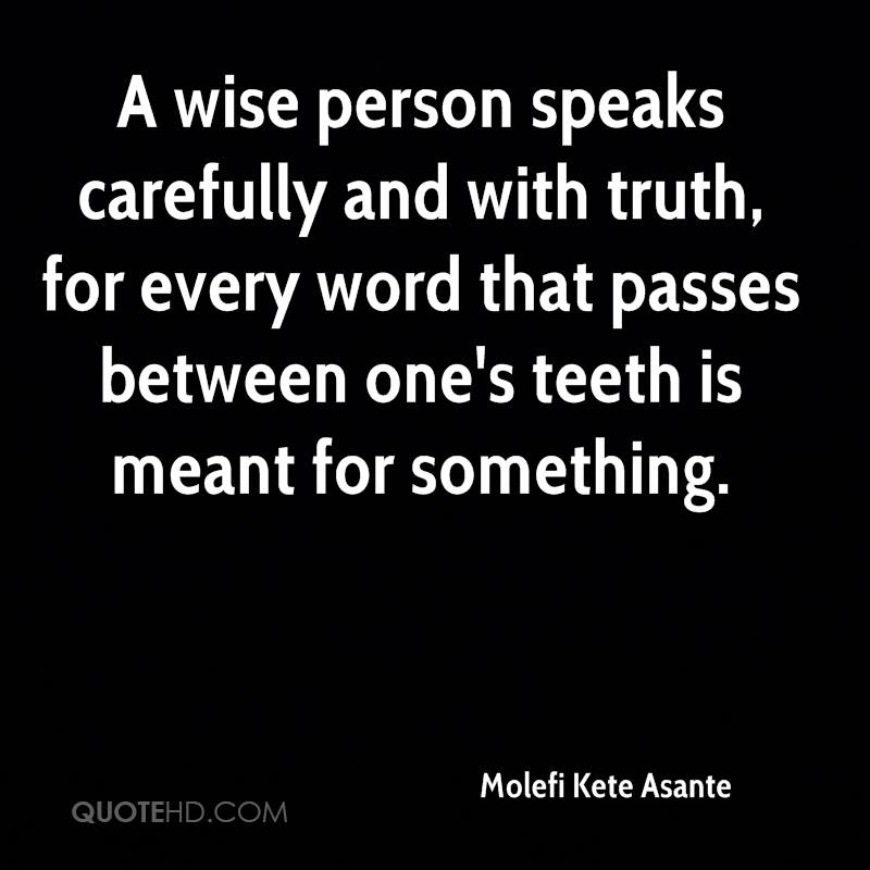 A wise person speaks carefully and with truth, for every word that passes between one's teeth is meant for something.