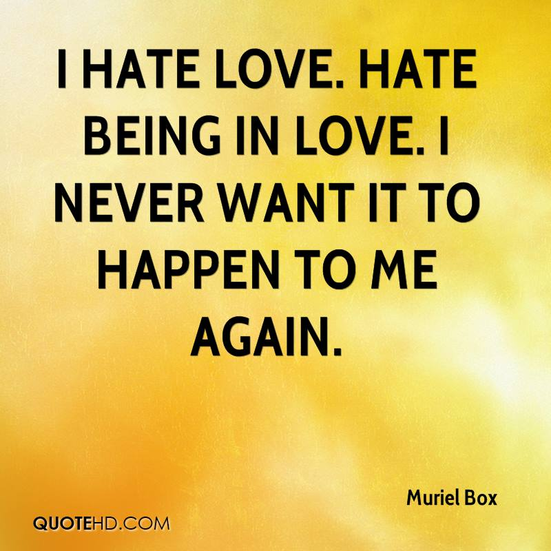 I Hate Love. Hate Being In Love. I Never Want It To Happen To