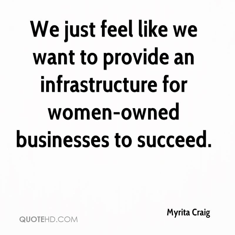 We just feel like we want to provide an infrastructure for women-owned businesses to succeed.