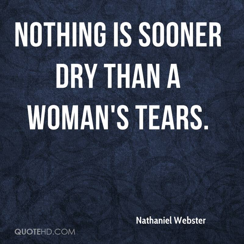 Nothing is sooner dry than a woman's tears.