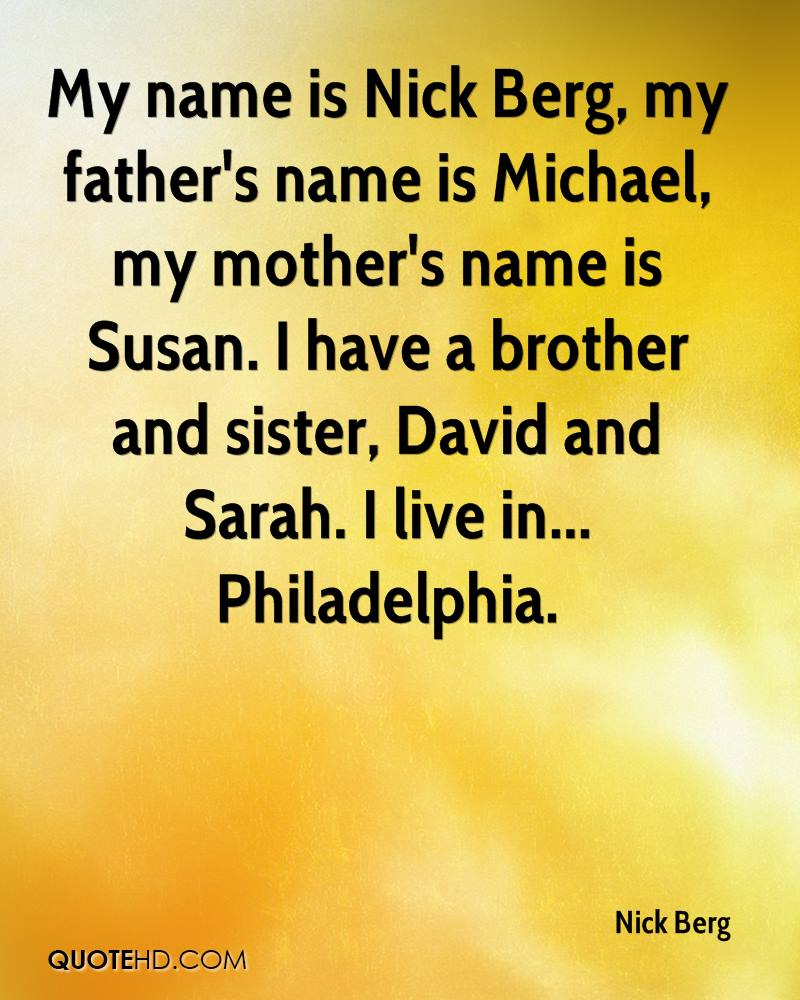 My name is Nick Berg, my father's name is Michael, my mother's name is Susan. I have a brother and sister, David and Sarah. I live in... Philadelphia.