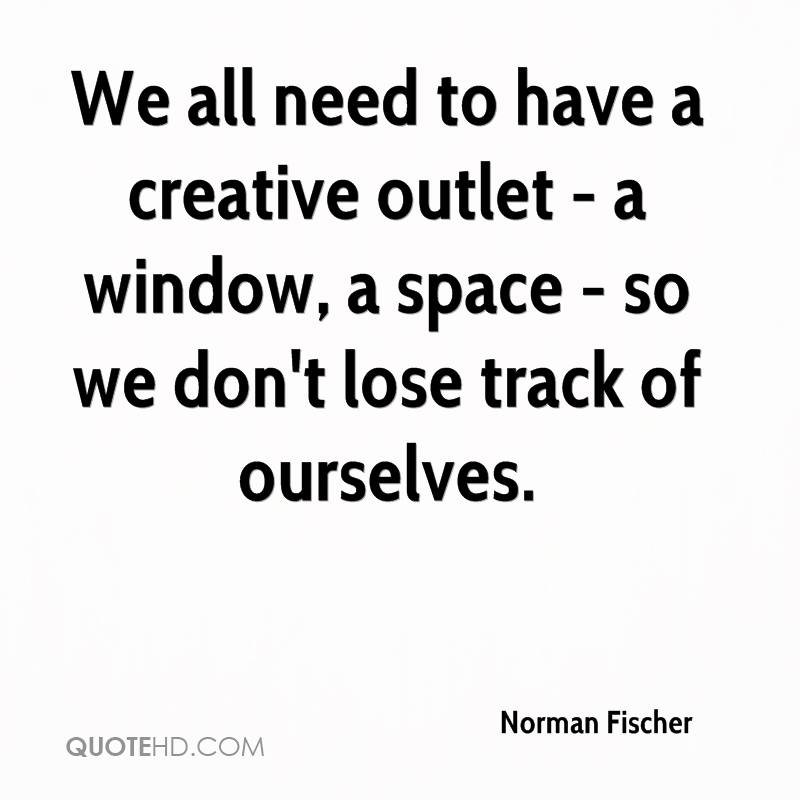We all need to have a creative outlet - a window, a space - so we don't lose track of ourselves.