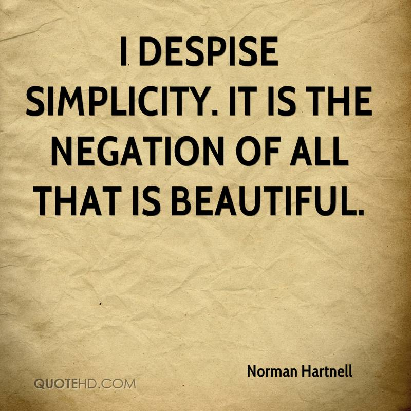 I despise simplicity. It is the negation of all that is beautiful.