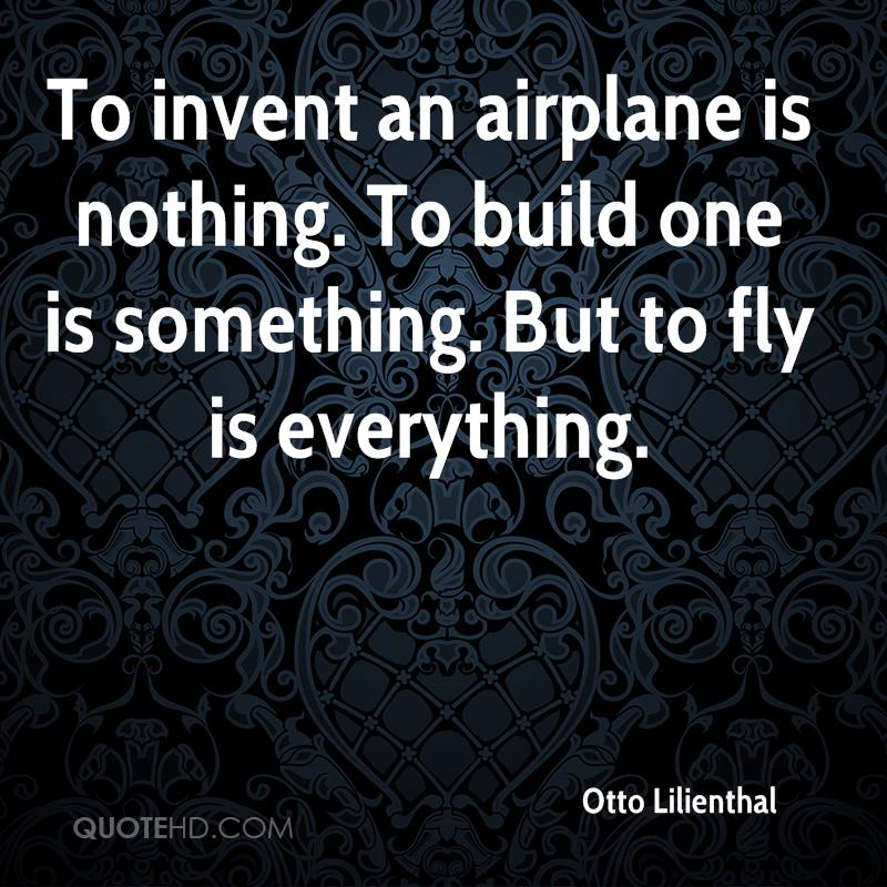 To invent an airplane is nothing. To build one is something. But to fly is everything.