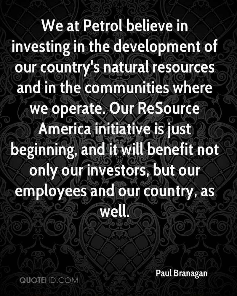 We at Petrol believe in investing in the development of our country's natural resources and in the communities where we operate. Our ReSource America initiative is just beginning, and it will benefit not only our investors, but our employees and our country, as well.