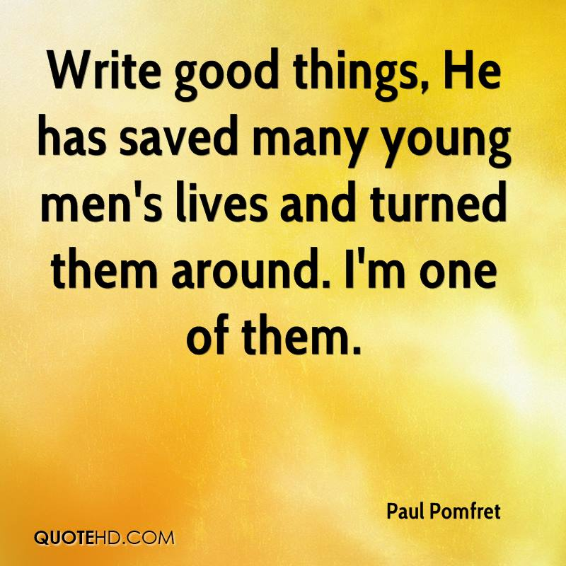 Write good things, He has saved many young men's lives and turned them around. I'm one of them.