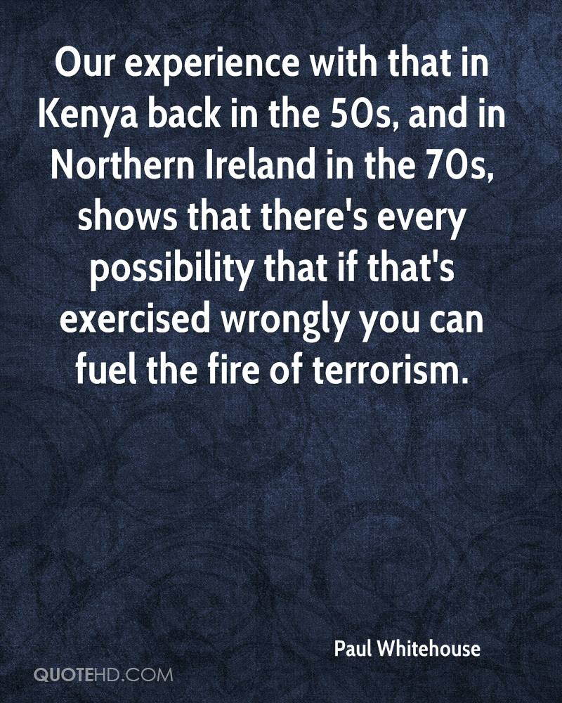 Our experience with that in Kenya back in the 50s, and in Northern Ireland in the 70s, shows that there's every possibility that if that's exercised wrongly you can fuel the fire of terrorism.