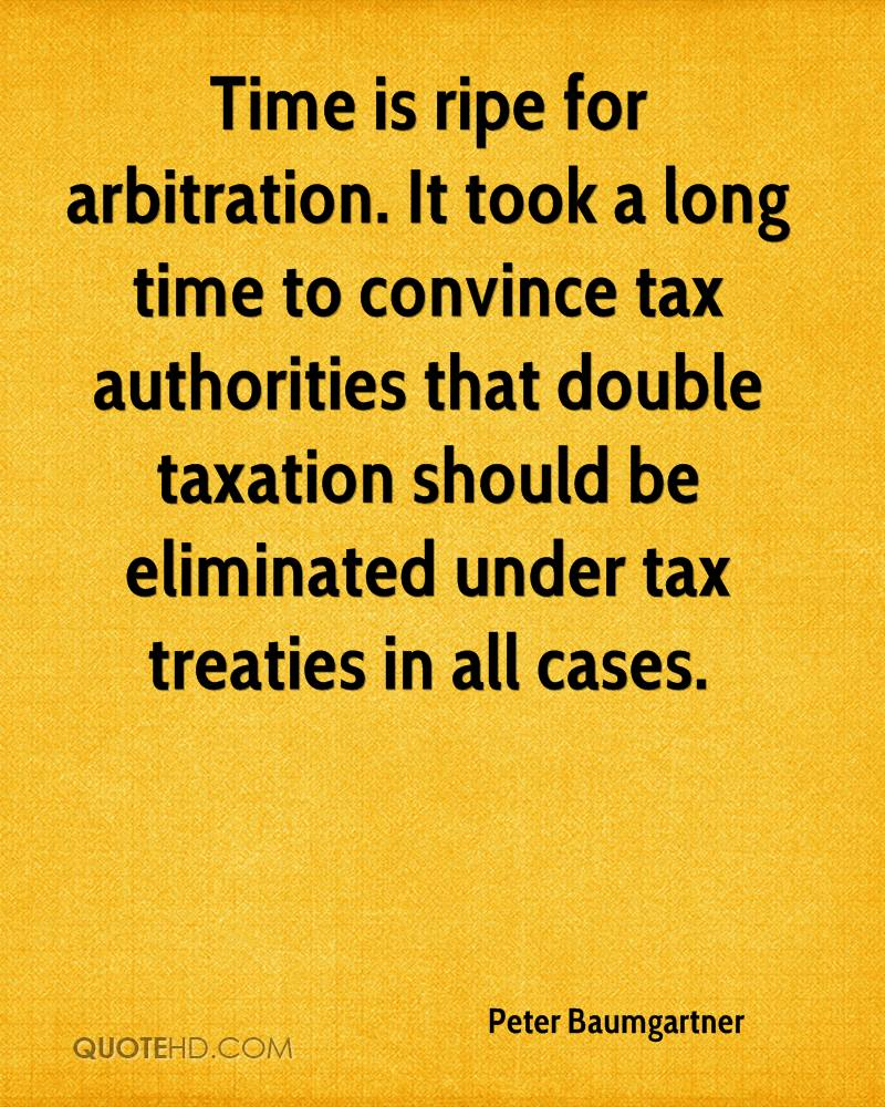 Time is ripe for arbitration. It took a long time to convince tax authorities that double taxation should be eliminated under tax treaties in all cases.