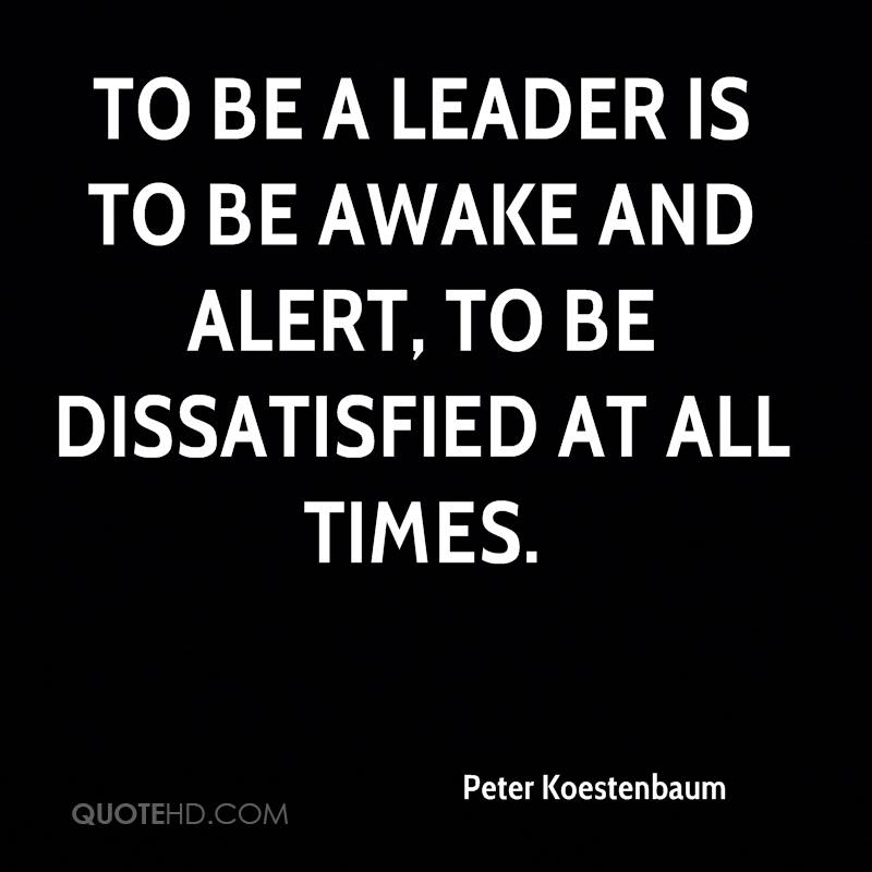To be a leader is to be awake and alert, to be dissatisfied at all times.