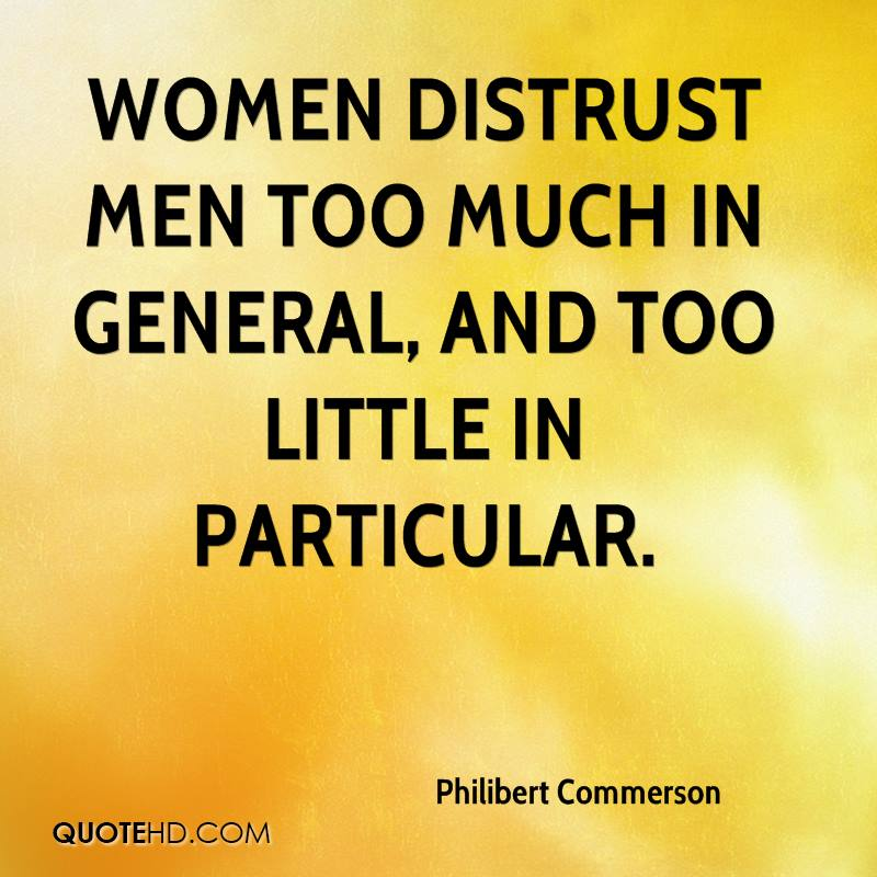 Women distrust men too much in general, and too little in particular.
