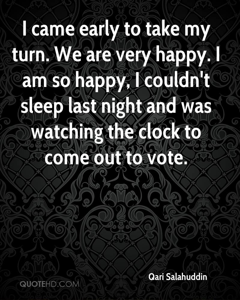 I came early to take my turn. We are very happy. I am so happy, I couldn't sleep last night and was watching the clock to come out to vote.