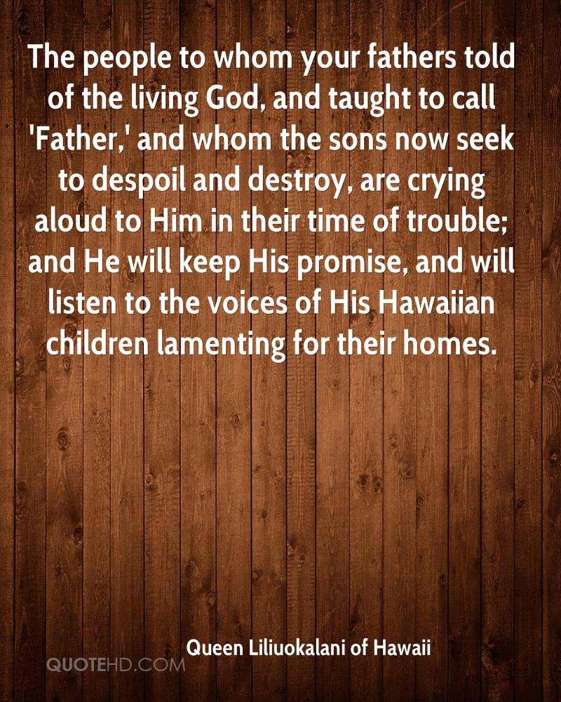 The people to whom your fathers told of the living God, and taught to call 'Father,' and whom the sons now seek to despoil and destroy, are crying aloud to Him in their time of trouble; and He will keep His promise, and will listen to the voices of His Hawaiian children lamenting for their homes.