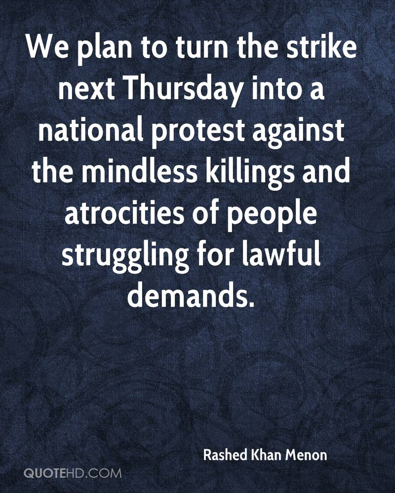 We plan to turn the strike next Thursday into a national protest against the mindless killings and atrocities of people struggling for lawful demands.