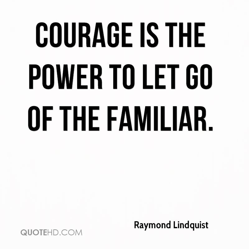 Courage is the power to let go of the familiar.