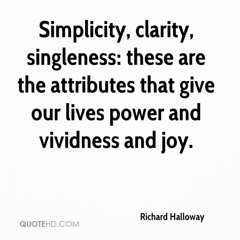 Simplicity, clarity, singleness: these are the attributes that give our lives power and vividness and joy.