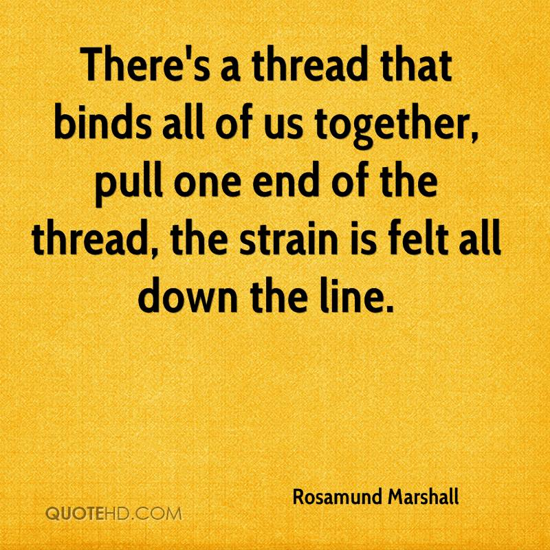 There's a thread that binds all of us together, pull one end of the thread, the strain is felt all down the line.
