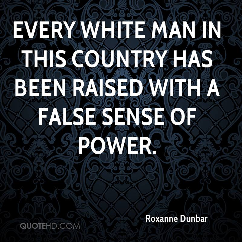 Every white man in this country has been raised with a false sense of power.