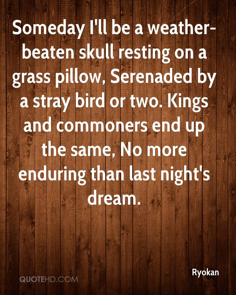 Someday I'll be a weather-beaten skull resting on a grass pillow, Serenaded by a stray bird or two. Kings and commoners end up the same, No more enduring than last night's dream.