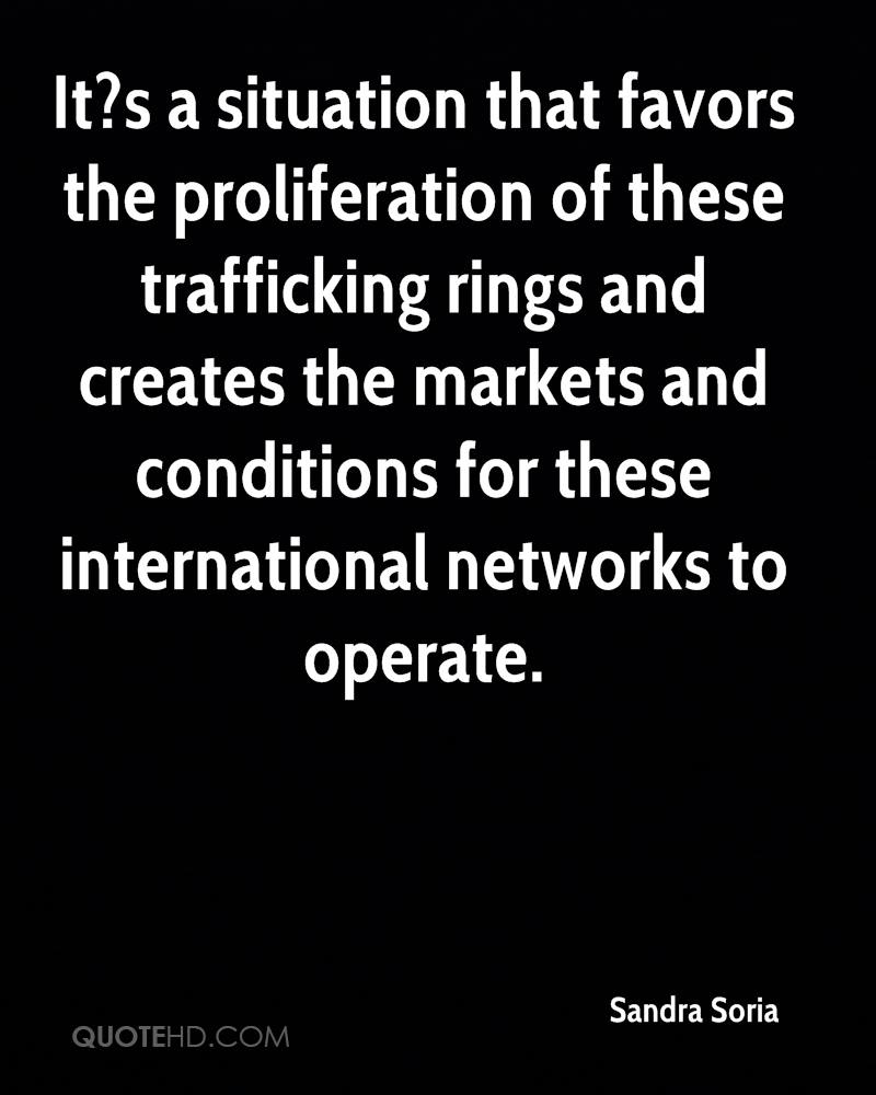 It?s a situation that favors the proliferation of these trafficking rings and creates the markets and conditions for these international networks to operate.