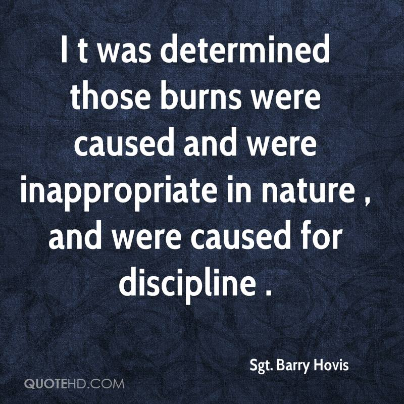 I t was determined those burns were caused and were inappropriate in nature , and were caused for discipline .