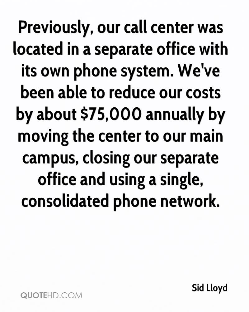 Previously, our call center was located in a separate office with its own phone system. We've been able to reduce our costs by about $75,000 annually by moving the center to our main campus, closing our separate office and using a single, consolidated phone network.