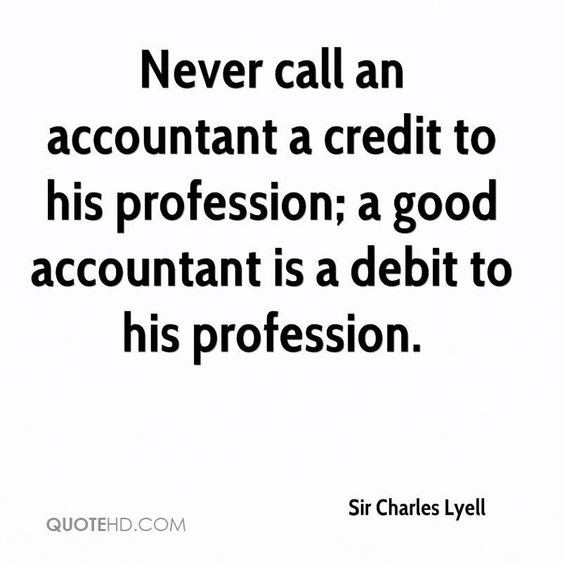 Never call an accountant a credit to his profession; a good accountant is a debit to his profession.