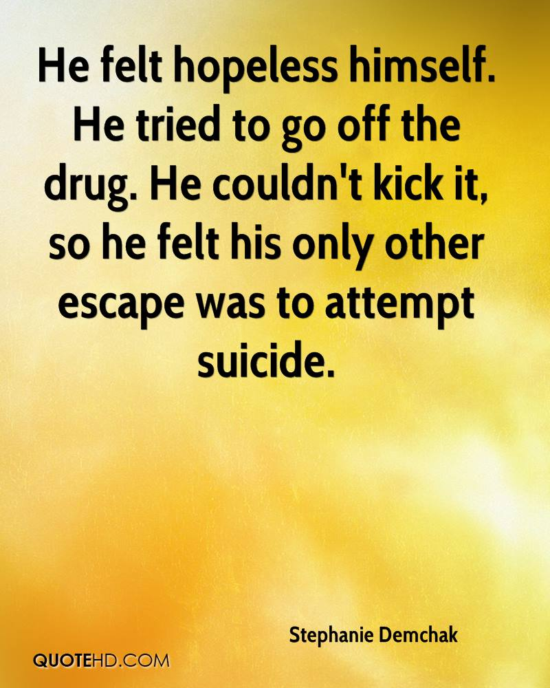 He felt hopeless himself. He tried to go off the drug. He couldn't kick it, so he felt his only other escape was to attempt suicide.
