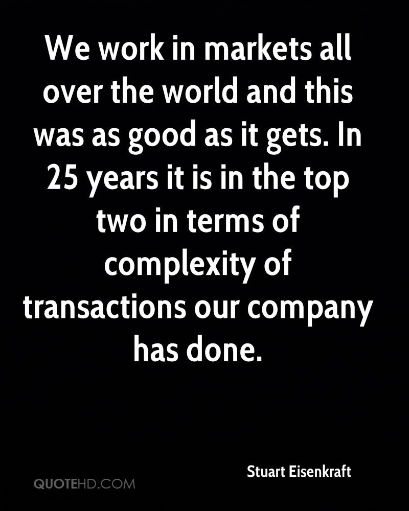 We work in markets all over the world and this was as good as it gets. In 25 years it is in the top two in terms of complexity of transactions our company has done.