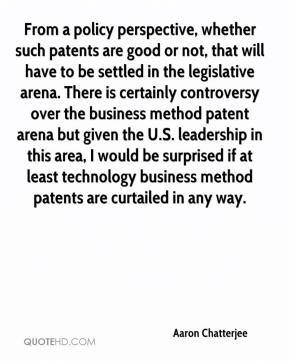 Aaron Chatterjee - From a policy perspective, whether such patents are good or not, that will have to be settled in the legislative arena. There is certainly controversy over the business method patent arena but given the U.S. leadership in this area, I would be surprised if at least technology business method patents are curtailed in any way.