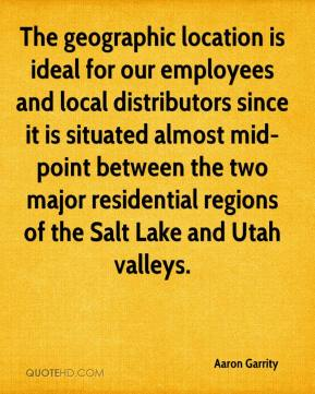 Aaron Garrity - The geographic location is ideal for our employees and local distributors since it is situated almost mid-point between the two major residential regions of the Salt Lake and Utah valleys.