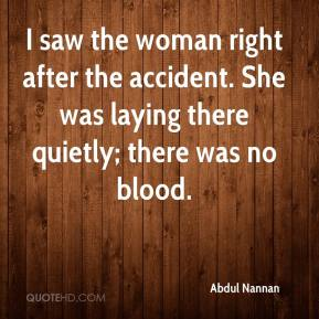 Abdul Nannan - I saw the woman right after the accident. She was laying there quietly; there was no blood.