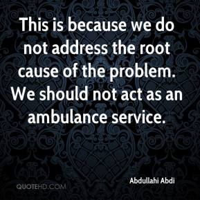 This is because we do not address the root cause of the problem. We should not act as an ambulance service.