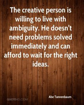 Abe Tannenbaum - The creative person is willing to live with ambiguity. He doesn't need problems solved immediately and can afford to wait for the right ideas.