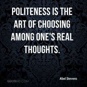 Abel Stevens - Politeness is the art of choosing among one's real thoughts.