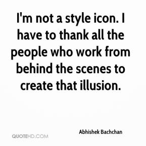 Abhishek Bachchan - I'm not a style icon. I have to thank all the people who work from behind the scenes to create that illusion.